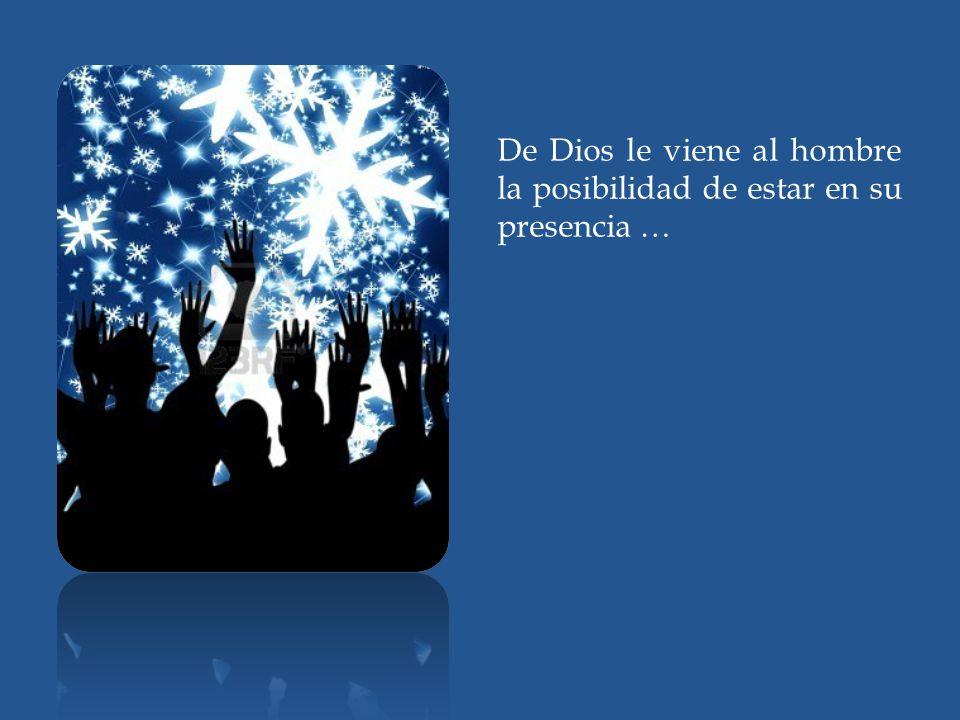 De Dios le viene al hombre la posibilidad de estar en su presencia …