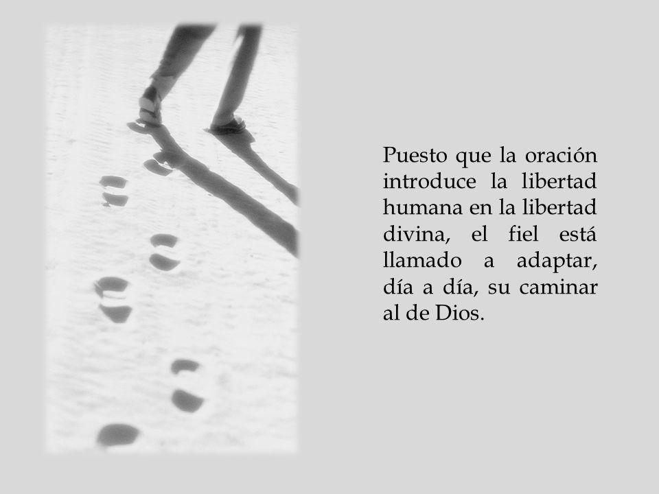 Puesto que la oración introduce la libertad humana en la libertad divina, el fiel está llamado a adaptar, día a día, su caminar al de Dios.