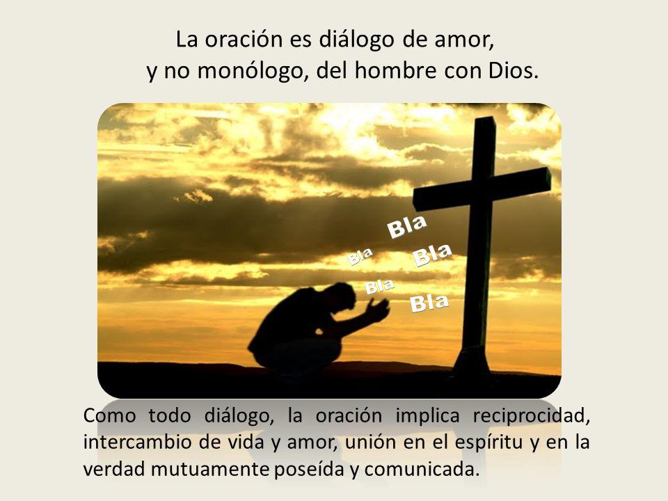 La oración es diálogo de amor, y no monólogo, del hombre con Dios.