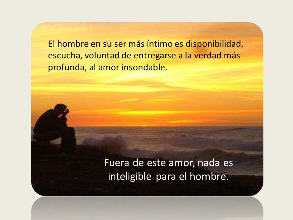Fuera de este amor, nada es inteligible para el hombre.