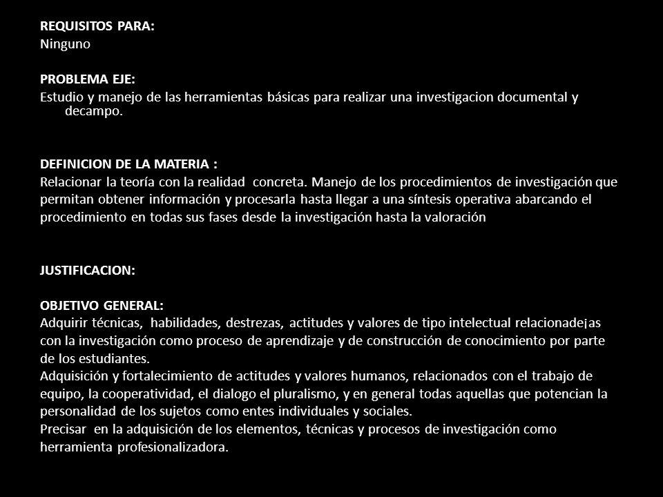 REQUISITOS PARA: Ninguno. PROBLEMA EJE: Estudio y manejo de las herramientas básicas para realizar una investigacion documental y decampo.