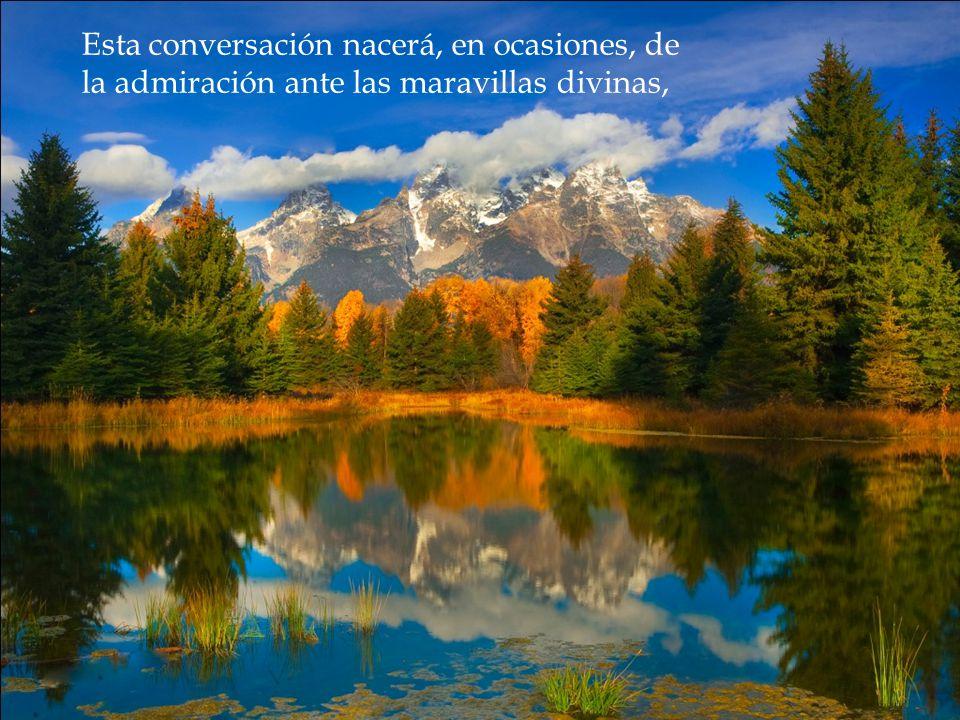 Esta conversación nacerá, en ocasiones, de la admiración ante las maravillas divinas,
