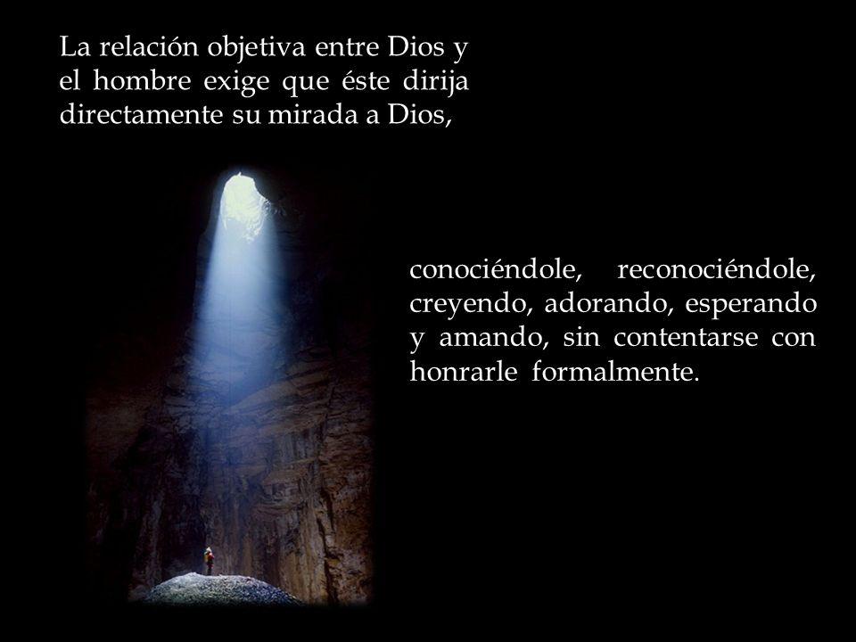 La relación objetiva entre Dios y el hombre exige que éste dirija directamente su mirada a Dios,