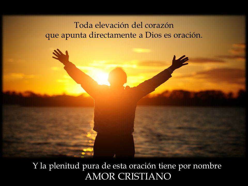 Toda elevación del corazón que apunta directamente a Dios es oración.