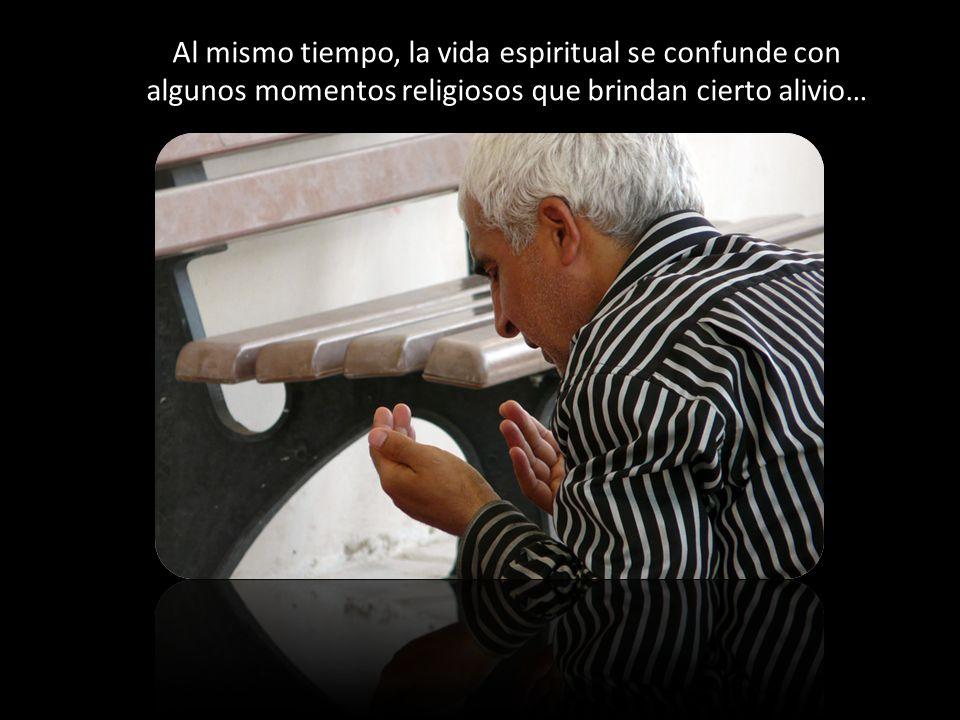 Al mismo tiempo, la vida espiritual se confunde con algunos momentos religiosos que brindan cierto alivio…