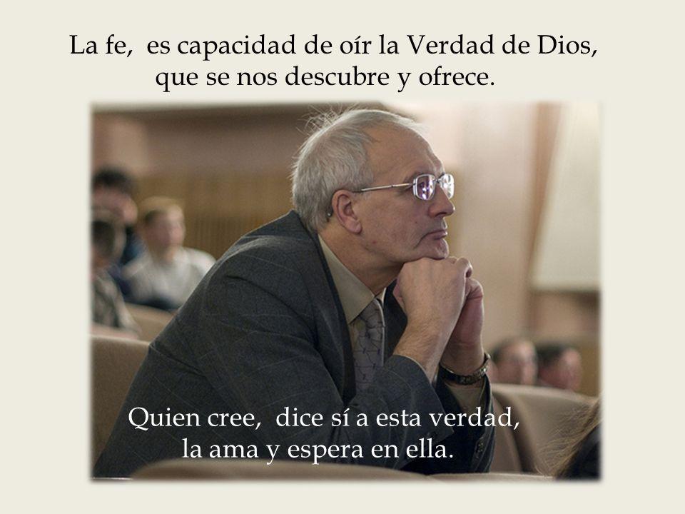 La fe, es capacidad de oír la Verdad de Dios,