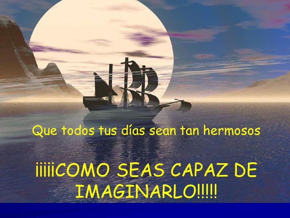 ¡¡¡¡¡COMO SEAS CAPAZ DE IMAGINARLO!!!!!
