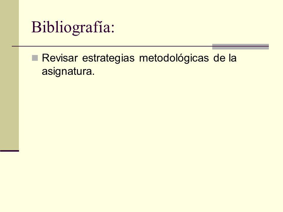 Bibliografía: Revisar estrategias metodológicas de la asignatura.