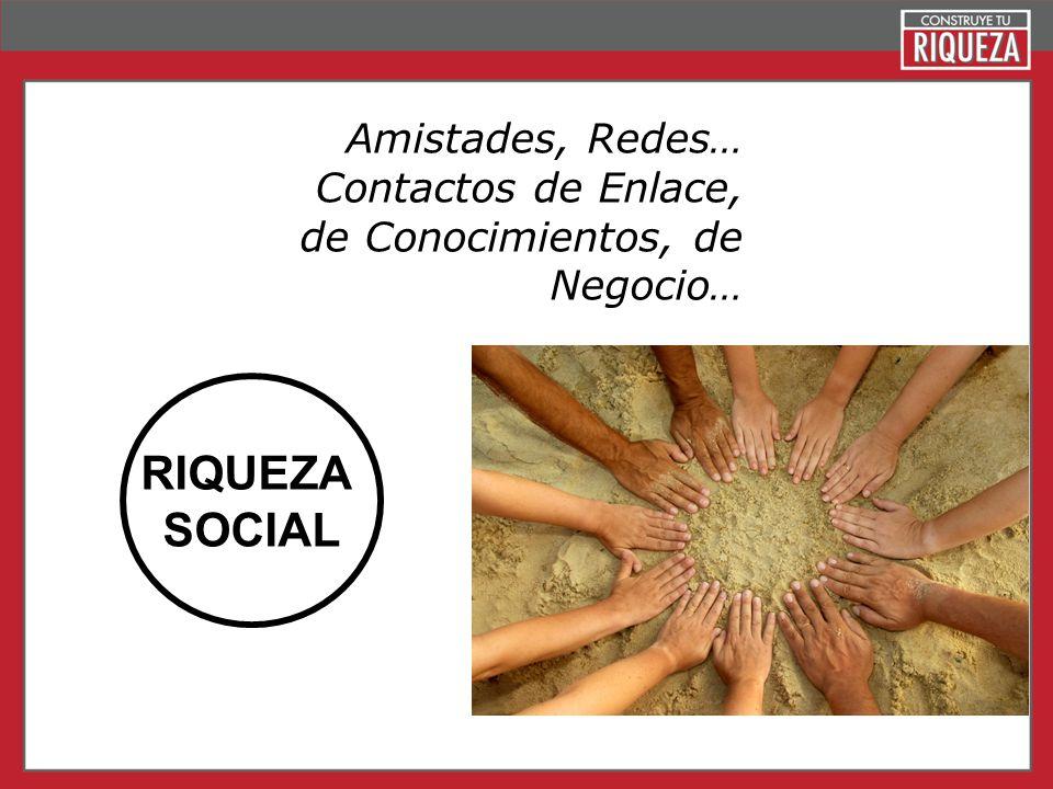 RIQUEZA SOCIAL Amistades, Redes… Contactos de Enlace,