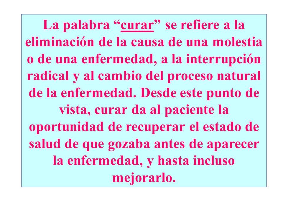 La palabra curar se refiere a la eliminación de la causa de una molestia o de una enfermedad, a la interrupción radical y al cambio del proceso natural de la enfermedad.