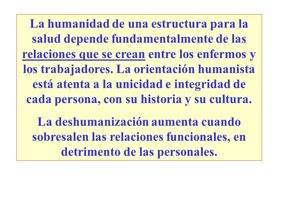 La humanidad de una estructura para la salud depende fundamentalmente de las relaciones que se crean entre los enfermos y los trabajadores. La orientación humanista está atenta a la unicidad e integridad de cada persona, con su historia y su cultura.