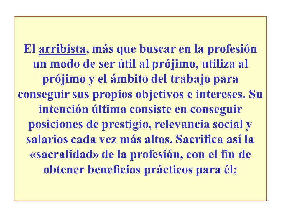 El arribista, más que buscar en la profesión un modo de ser útil al prójimo, utiliza al prójimo y el ámbito del trabajo para conseguir sus propios objetivos e intereses.