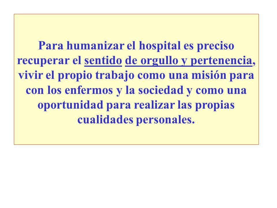 Para humanizar el hospital es preciso recuperar el sentido de orgullo y pertenencia, vivir el propio trabajo como una misión para con los enfermos y la sociedad y como una oportunidad para realizar las propias cualidades personales.