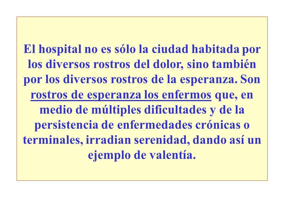El hospital no es sólo la ciudad habitada por los diversos rostros del dolor, sino también por los diversos rostros de la esperanza.