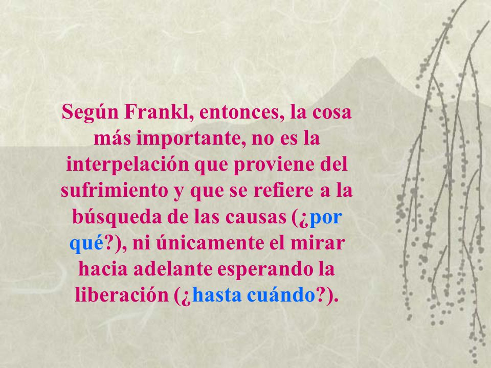 Según Frankl, entonces, la cosa más importante, no es la interpelación que proviene del sufrimiento y que se refiere a la búsqueda de las causas (¿por qué ), ni únicamente el mirar hacia adelante esperando la liberación (¿hasta cuándo ).