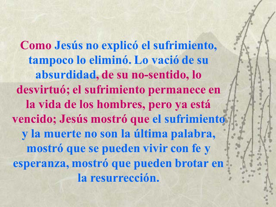 Como Jesús no explicó el sufrimiento, tampoco lo eliminó