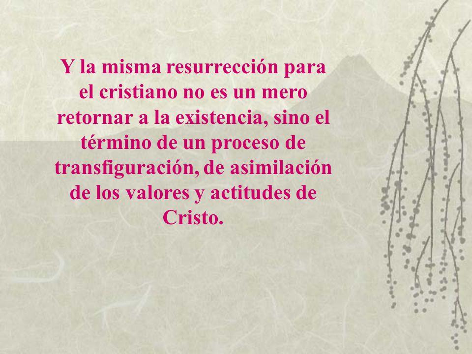 Y la misma resurrección para el cristiano no es un mero retornar a la existencia, sino el término de un proceso de transfiguración, de asimilación de los valores y actitudes de Cristo.