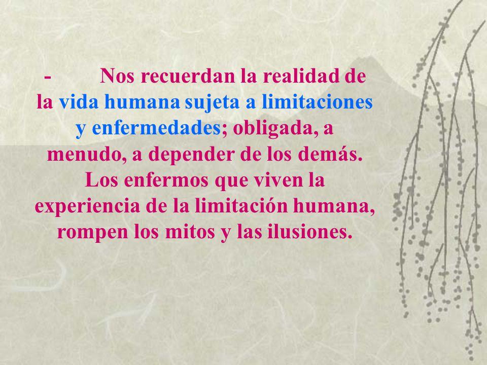 - Nos recuerdan la realidad de la vida humana sujeta a limitaciones y enfermedades; obligada, a menudo, a depender de los demás.