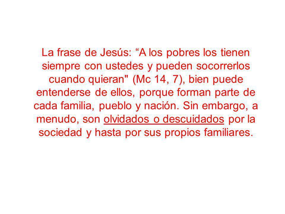 La frase de Jesús: A los pobres los tienen siempre con ustedes y pueden socorrerlos cuando quieran (Mc 14, 7), bien puede entenderse de ellos, porque forman parte de cada familia, pueblo y nación.