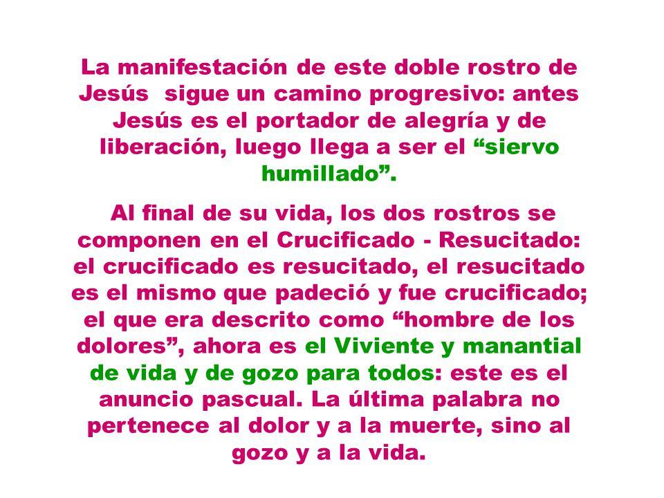 La manifestación de este doble rostro de Jesús sigue un camino progresivo: antes Jesús es el portador de alegría y de liberación, luego llega a ser el siervo humillado .