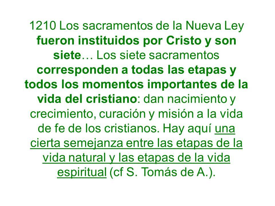 1210 Los sacramentos de la Nueva Ley fueron instituidos por Cristo y son siete… Los siete sacramentos corresponden a todas las etapas y todos los momentos importantes de la vida del cristiano: dan nacimiento y crecimiento, curación y misión a la vida de fe de los cristianos.