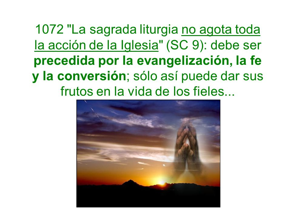 1072 La sagrada liturgia no agota toda la acción de la Iglesia (SC 9): debe ser precedida por la evangelización, la fe y la conversión; sólo así puede dar sus frutos en la vida de los fieles...