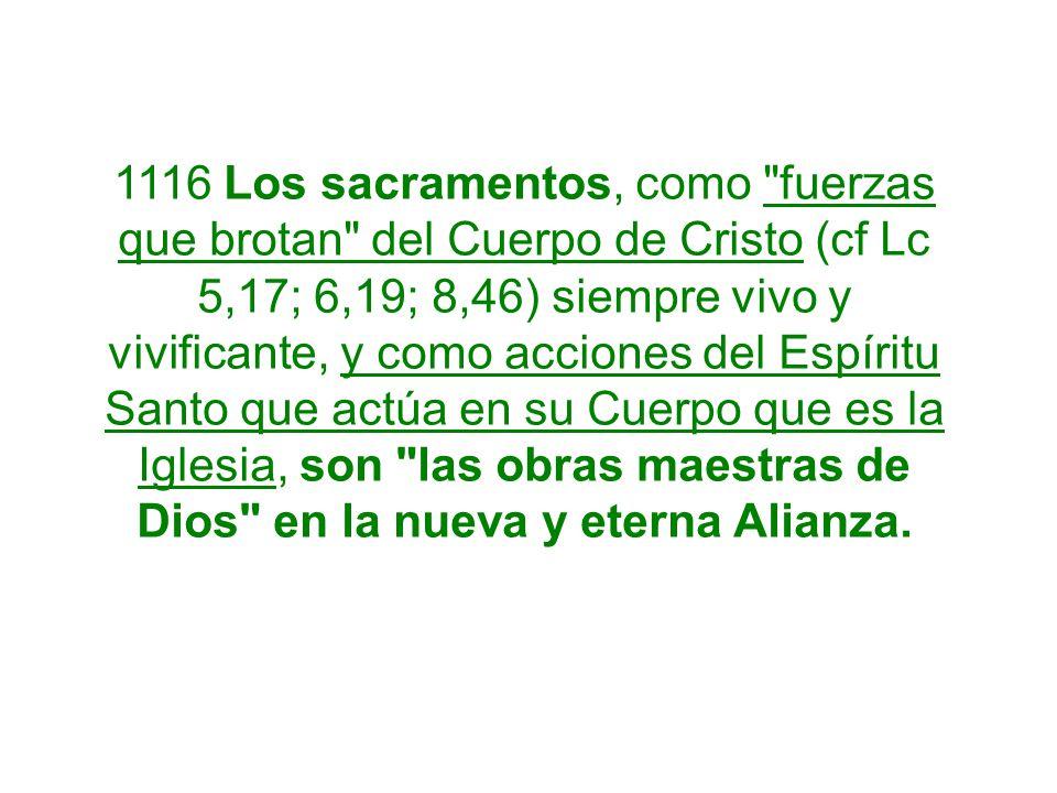 1116 Los sacramentos, como fuerzas que brotan del Cuerpo de Cristo (cf Lc 5,17; 6,19; 8,46) siempre vivo y vivificante, y como acciones del Espíritu Santo que actúa en su Cuerpo que es la Iglesia, son las obras maestras de Dios en la nueva y eterna Alianza.