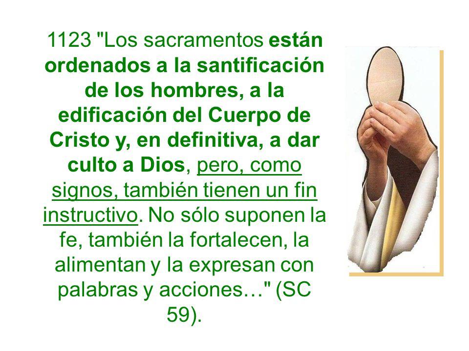 1123 Los sacramentos están ordenados a la santificación de los hombres, a la edificación del Cuerpo de Cristo y, en definitiva, a dar culto a Dios, pero, como signos, también tienen un fin instructivo.