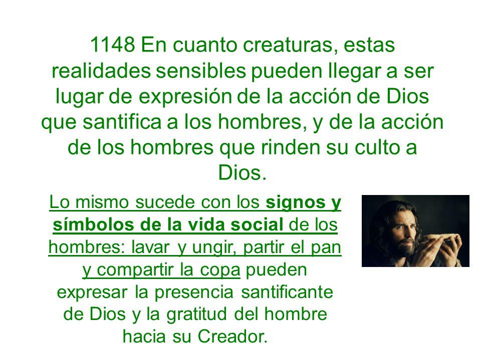 1148 En cuanto creaturas, estas realidades sensibles pueden llegar a ser lugar de expresión de la acción de Dios que santifica a los hombres, y de la acción de los hombres que rinden su culto a Dios.
