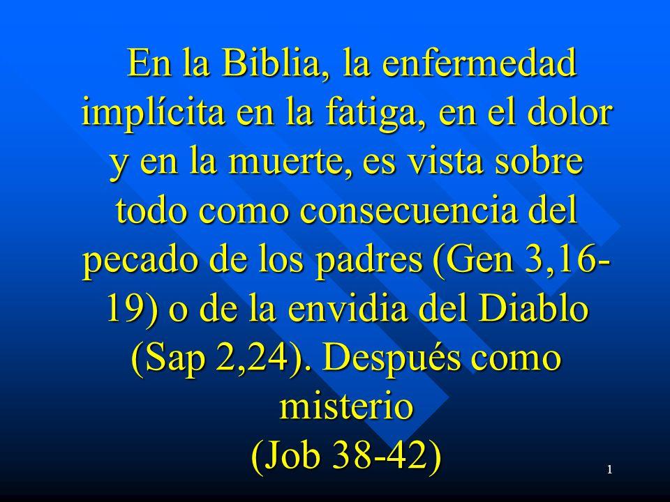En la Biblia, la enfermedad implícita en la fatiga, en el dolor y en la muerte, es vista sobre todo como consecuencia del pecado de los padres (Gen 3,16-19) o de la envidia del Diablo (Sap 2,24).