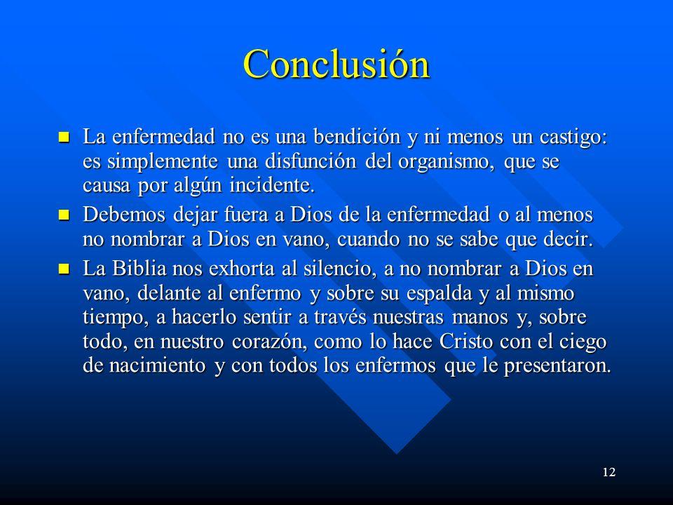 Conclusión La enfermedad no es una bendición y ni menos un castigo: es simplemente una disfunción del organismo, que se causa por algún incidente.