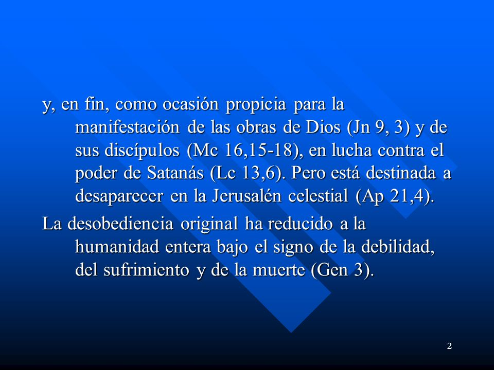 y, en fin, como ocasión propicia para la manifestación de las obras de Dios (Jn 9, 3) y de sus discípulos (Mc 16,15-18), en lucha contra el poder de Satanás (Lc 13,6). Pero está destinada a desaparecer en la Jerusalén celestial (Ap 21,4).