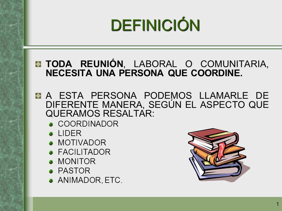 DEFINICIÓN TODA REUNIÓN, LABORAL O COMUNITARIA, NECESITA UNA PERSONA QUE COORDINE.