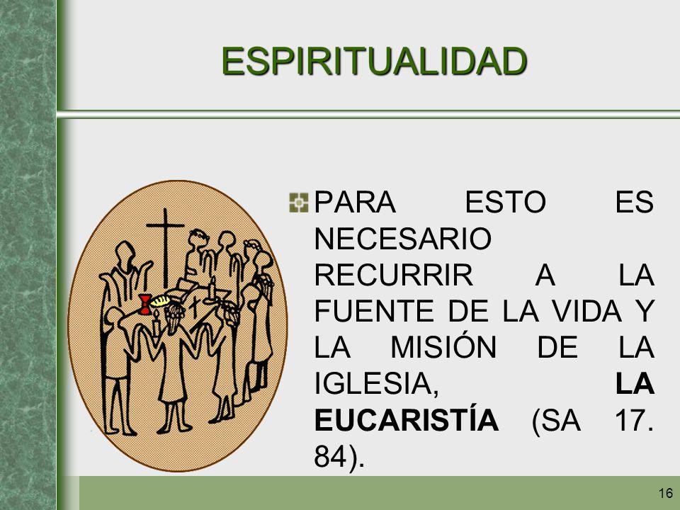 ESPIRITUALIDAD PARA ESTO ES NECESARIO RECURRIR A LA FUENTE DE LA VIDA Y LA MISIÓN DE LA IGLESIA, LA EUCARISTÍA (SA 17.