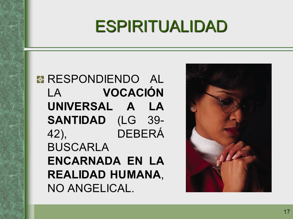 ESPIRITUALIDAD RESPONDIENDO AL LA VOCACIÓN UNIVERSAL A LA SANTIDAD (LG 39-42), DEBERÁ BUSCARLA ENCARNADA EN LA REALIDAD HUMANA, NO ANGELICAL.