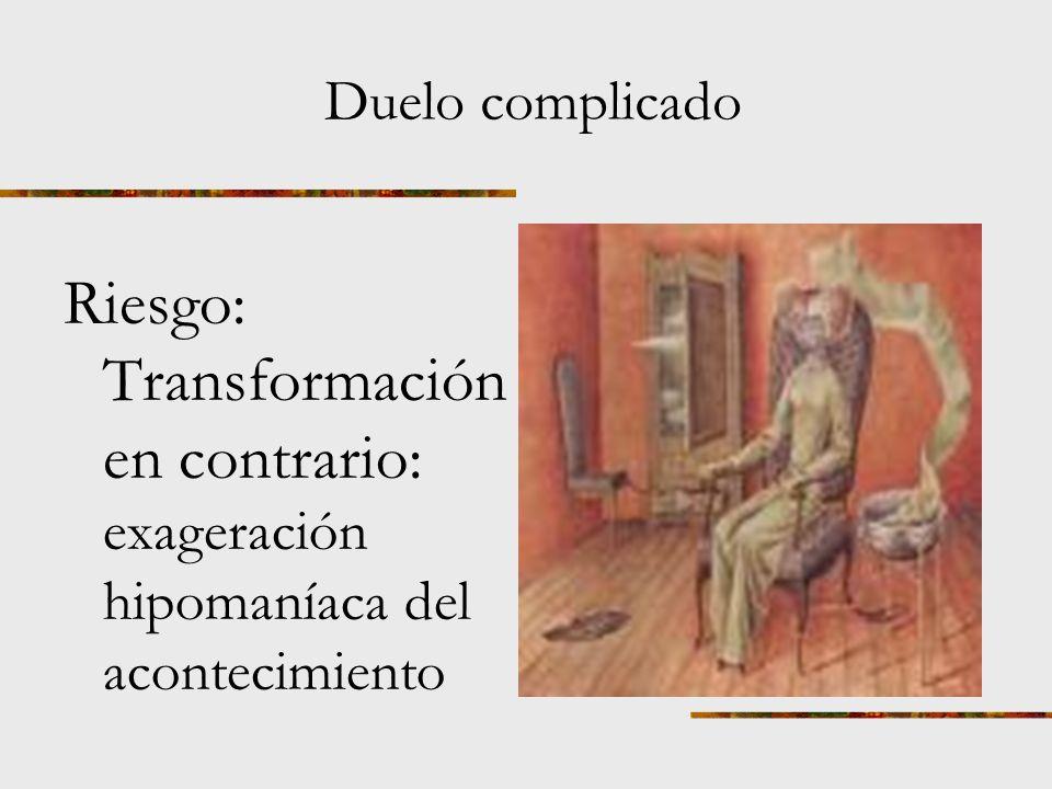 Duelo complicado Riesgo: Transformación en contrario: exageración hipomaníaca del acontecimiento