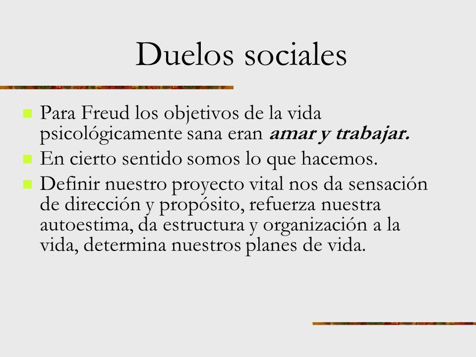 Duelos sociales Para Freud los objetivos de la vida psicológicamente sana eran amar y trabajar. En cierto sentido somos lo que hacemos.