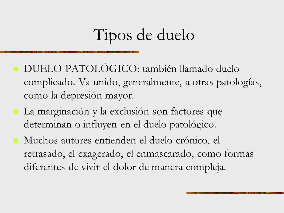 Tipos de duelo DUELO PATOLÓGICO: también llamado duelo complicado. Va unido, generalmente, a otras patologías, como la depresión mayor.