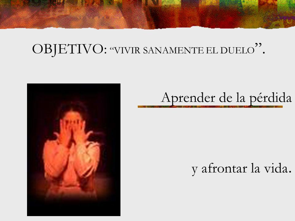 OBJETIVO: VIVIR SANAMENTE EL DUELO .