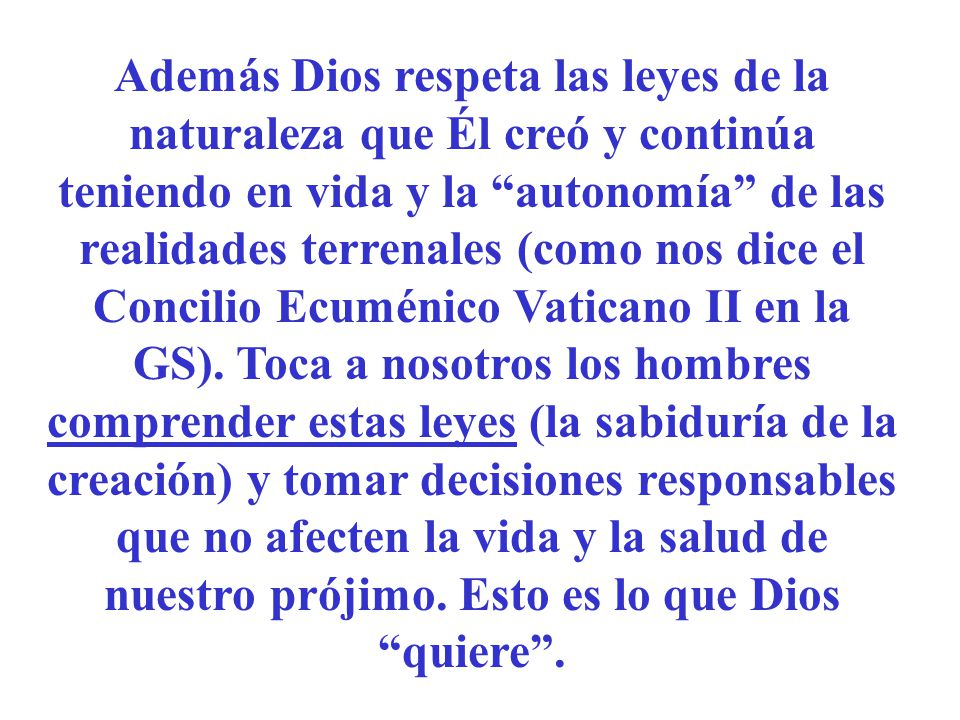Además Dios respeta las leyes de la naturaleza que Él creó y continúa teniendo en vida y la autonomía de las realidades terrenales (como nos dice el Concilio Ecuménico Vaticano II en la GS).