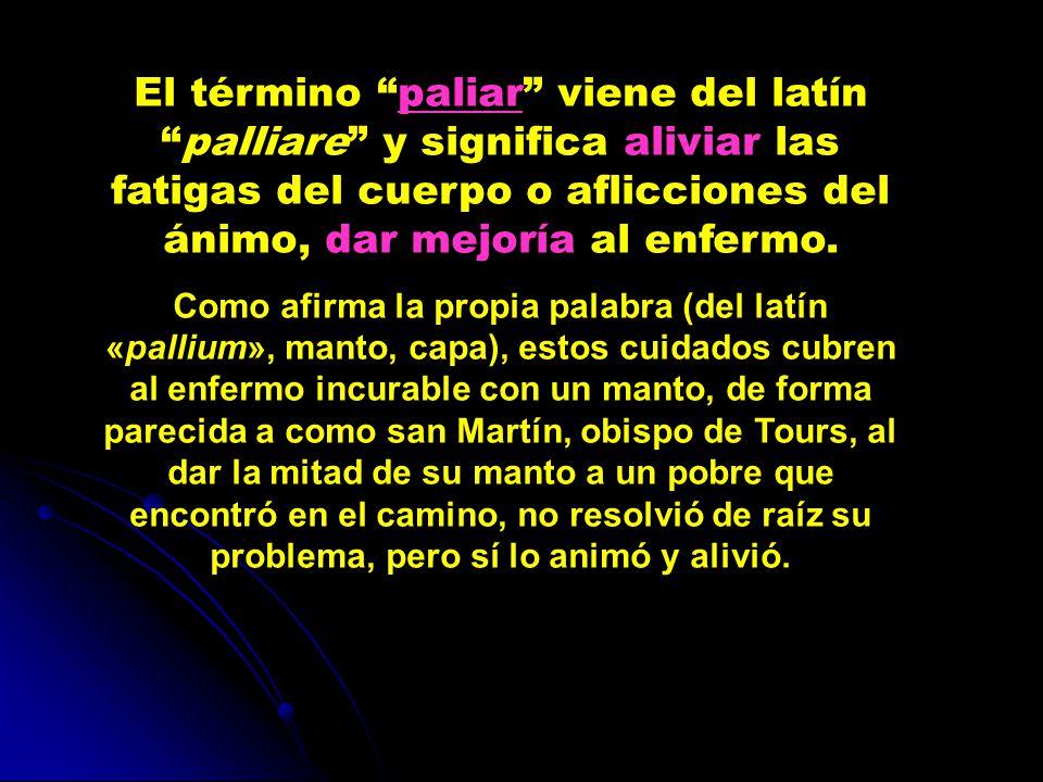El término paliar viene del latín palliare y significa aliviar las fatigas del cuerpo o aflicciones del ánimo, dar mejoría al enfermo.