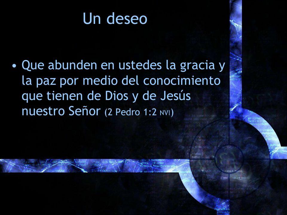 Un deseo Que abunden en ustedes la gracia y la paz por medio del conocimiento que tienen de Dios y de Jesús nuestro Señor (2 Pedro 1:2 NVI)
