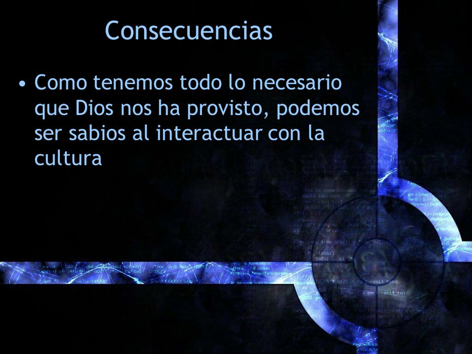 Consecuencias Como tenemos todo lo necesario que Dios nos ha provisto, podemos ser sabios al interactuar con la cultura.