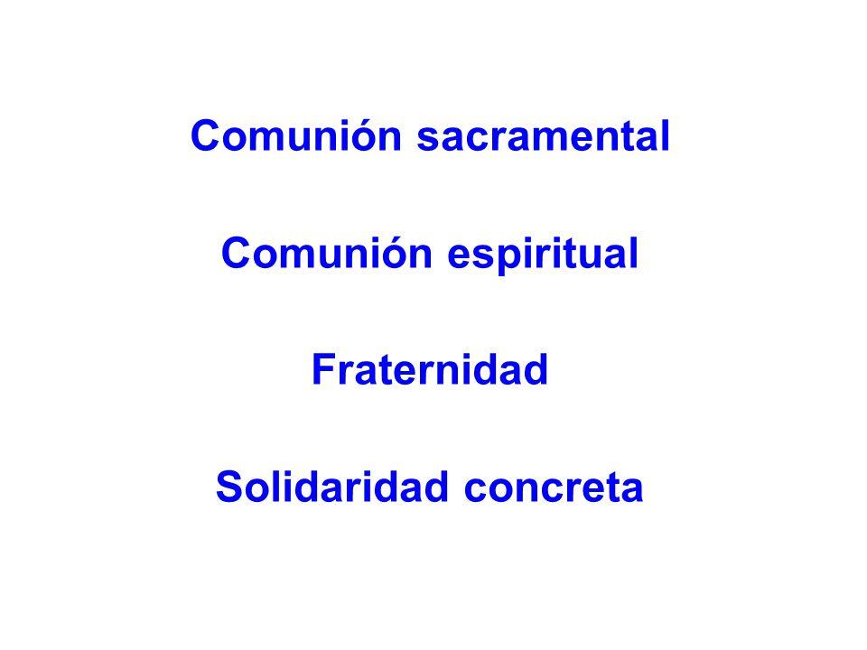 Comunión sacramental Comunión espiritual Fraternidad Solidaridad concreta