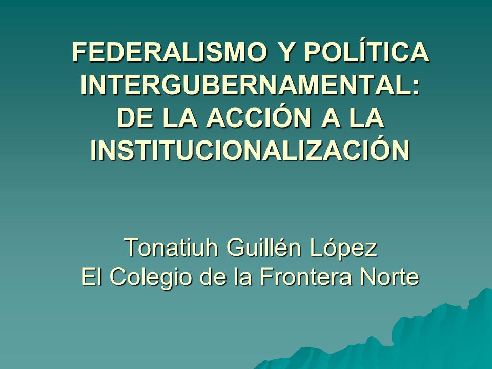 FEDERALISMO Y POLÍTICA INTERGUBERNAMENTAL: DE LA ACCIÓN A LA INSTITUCIONALIZACIÓN Tonatiuh Guillén López El Colegio de la Frontera Norte