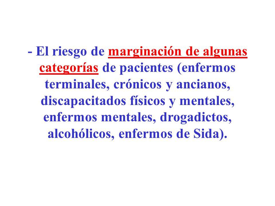 - El riesgo de marginación de algunas categorías de pacientes (enfermos terminales, crónicos y ancianos, discapacitados físicos y mentales, enfermos mentales, drogadictos, alcohólicos, enfermos de Sida).