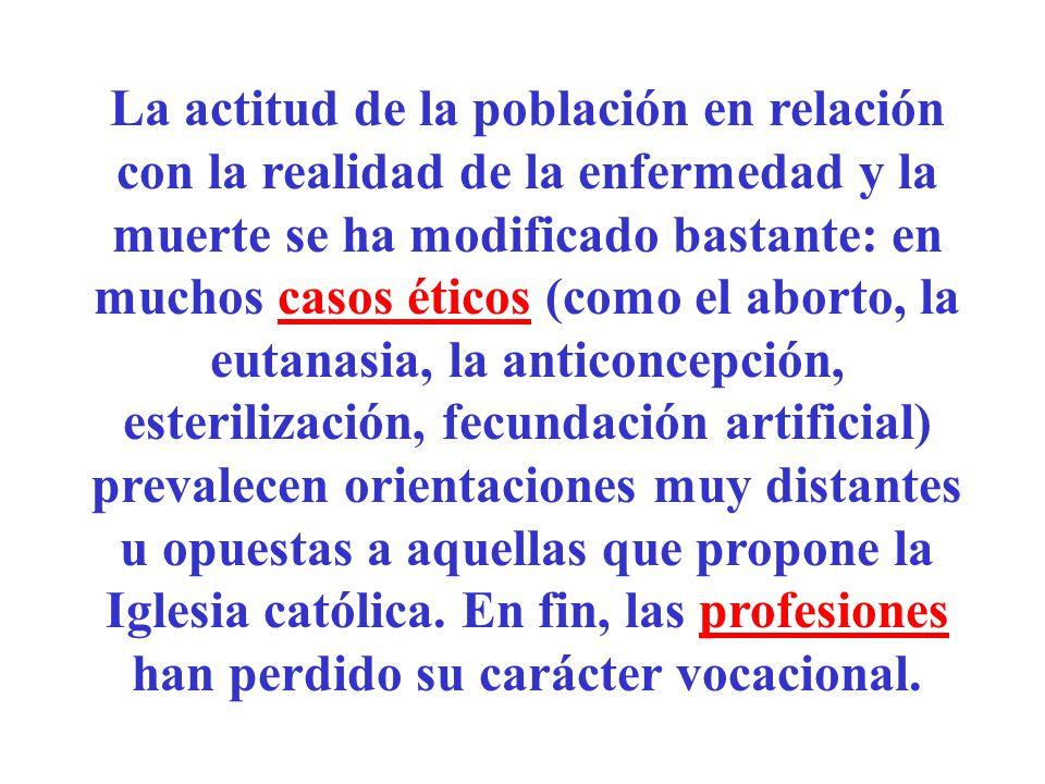La actitud de la población en relación con la realidad de la enfermedad y la muerte se ha modificado bastante: en muchos casos éticos (como el aborto, la eutanasia, la anticoncepción, esterilización, fecundación artificial) prevalecen orientaciones muy distantes u opuestas a aquellas que propone la Iglesia católica.