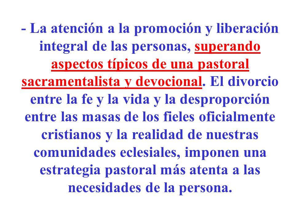- La atención a la promoción y liberación integral de las personas, superando aspectos típicos de una pastoral sacramentalista y devocional.