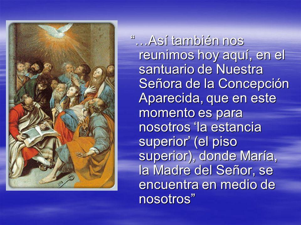 …Así también nos reunimos hoy aquí, en el santuario de Nuestra Señora de la Concepción Aparecida, que en este momento es para nosotros 'la estancia superior' (el piso superior), donde María, la Madre del Señor, se encuentra en medio de nosotros