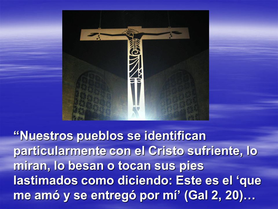 Nuestros pueblos se identifican particularmente con el Cristo sufriente, lo miran, lo besan o tocan sus pies lastimados como diciendo: Este es el 'que me amó y se entregó por mí' (Gal 2, 20)…